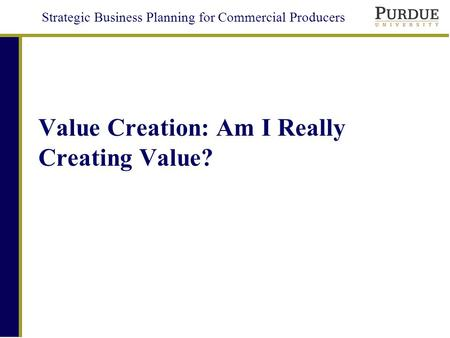 Strategic Business Planning for Commercial Producers Value Creation: Am I Really Creating Value?
