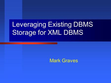 Mark Graves Leveraging Existing DBMS Storage for XML DBMS.