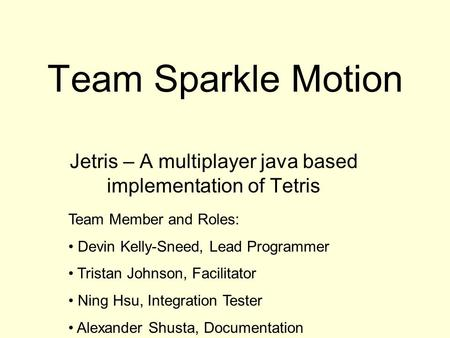 Team Sparkle Motion Jetris – A multiplayer java based implementation of Tetris Team Member and Roles: Devin Kelly-Sneed, Lead Programmer Tristan Johnson,
