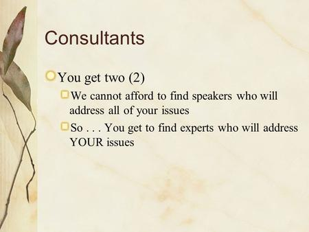 Consultants You get two (2) We cannot afford to find speakers who will address all of your issues So... You get to find experts who will address YOUR issues.