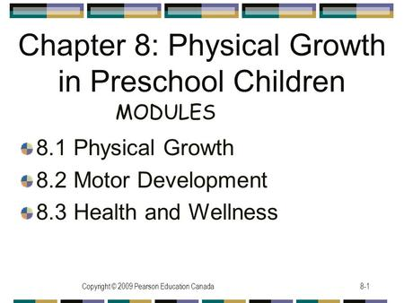 Copyright © 2009 Pearson Education Canada8-1 Chapter 8: Physical Growth in Preschool Children 8.1 Physical Growth 8.2 Motor Development 8.3 Health and.