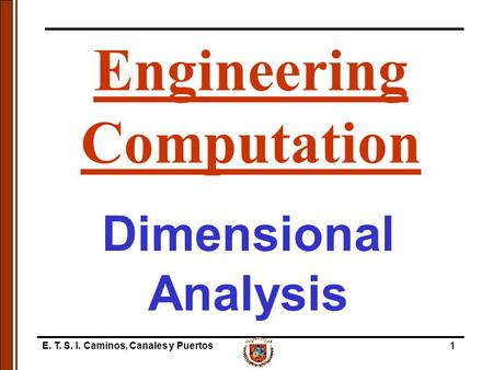 E. T. S. I. Caminos, Canales y Puertos1 Dimensional Analysis Engineering Computation.