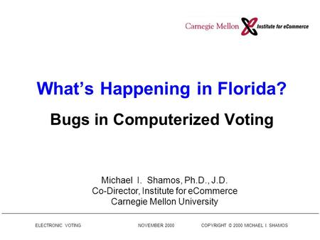 ELECTRONIC VOTING NOVEMBER 2000 COPYRIGHT © 2000 MICHAEL I. SHAMOS What's Happening in Florida? Bugs in Computerized Voting Michael I. Shamos, Ph.D., J.D.