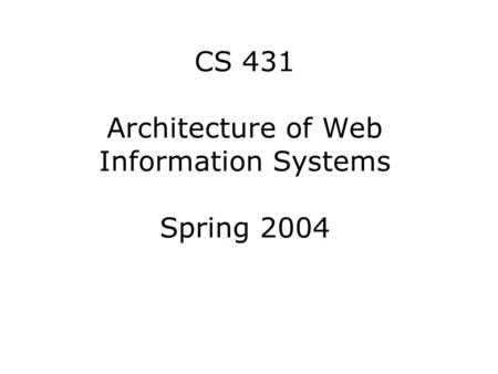 CS 431 Architecture of Web Information Systems Spring 2004.