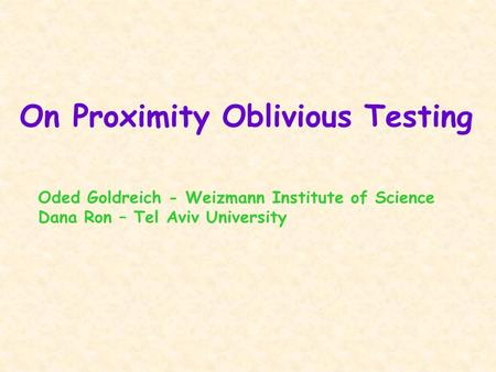 On Proximity Oblivious Testing Oded Goldreich - Weizmann Institute of Science Dana Ron – Tel Aviv University.