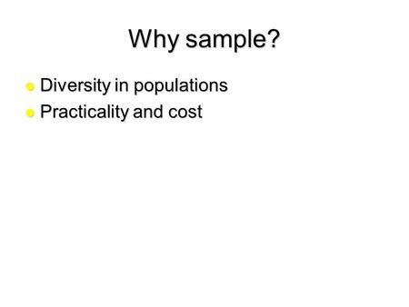 Why sample? Diversity in populations Diversity in populations Practicality and cost Practicality and cost.