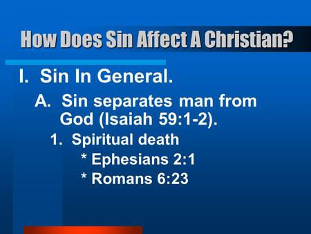 How Does Sin Affect A Christian? I. Sin In General. A. Sin separates man from God (Isaiah 59:1-2). 1. Spiritual death * Ephesians 2:1 * Romans 6:23.