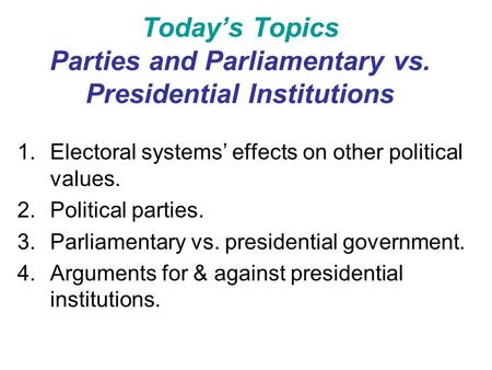 Today's Topics Parties and Parliamentary vs. Presidential Institutions 1.Electoral systems' effects on other political values. 2.Political parties. 3.Parliamentary.