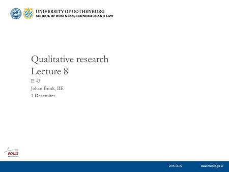 Www.handels.gu.se E 43 Johan Brink, IIE 1 December Qualitative research Lecture 8 2015-06-22.