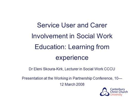 Service User and Carer Involvement in Social Work Education: Learning from experience Dr Eleni Skoura-Kirk, Lecturer in Social Work CCCU Presentation at.