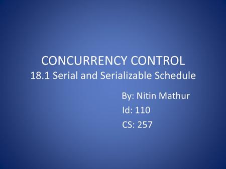 CONCURRENCY CONTROL 18.1 Serial and Serializable Schedule By: Nitin Mathur Id: 110 CS: 257.