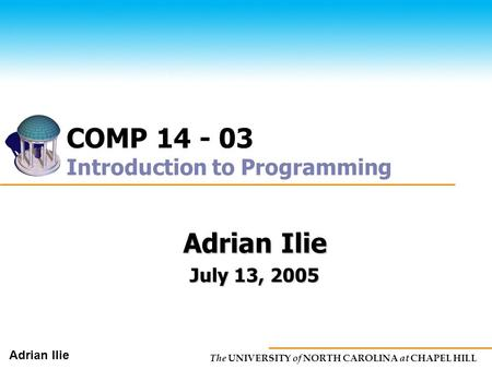 The UNIVERSITY of NORTH CAROLINA at CHAPEL HILL Adrian Ilie COMP 14 - 03 Introduction to Programming Adrian Ilie July 13, 2005.