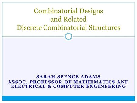SARAH SPENCE ADAMS ASSOC. PROFESSOR OF MATHEMATICS AND ELECTRICAL & COMPUTER ENGINEERING Combinatorial Designs and Related Discrete Combinatorial Structures.