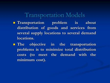 Transportation Models Transportation problem is about distribution of goods and services from several supply locations to several demand locations. Transportation.