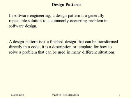 March 200692.3913 Ron McFadyen1 Design Patterns In software engineering, a design pattern is a generally repeatable solution to a commonly-occurring problem.