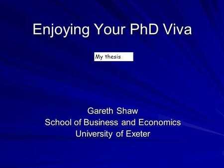 Enjoying Your PhD Viva Gareth Shaw School of Business and Economics University of Exeter My thesis.
