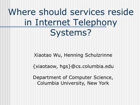 Where should services reside in Internet Telephony Systems? Xiaotao Wu, Henning Schulzrinne {xiaotaow, Department of Computer Science,