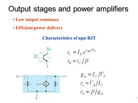 1 Output stages and power amplifiers Characteristics of npn BJT Low output resistance Efficient power delivery.