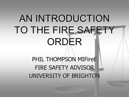 AN INTRODUCTION TO THE FIRE SAFETY ORDER PHIL THOMPSON MIFireE FIRE SAFETY ADVISOR UNIVERSITY OF BRIGHTON.