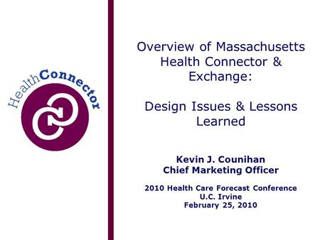 Overview of Massachusetts Health Connector & Exchange: Design Issues & Lessons Learned Kevin J. Counihan Chief Marketing Officer 2010 Health Care Forecast.