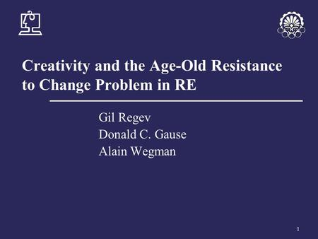 1 Creativity and the Age-Old Resistance to Change Problem in RE Gil Regev Donald C. Gause Alain Wegman.