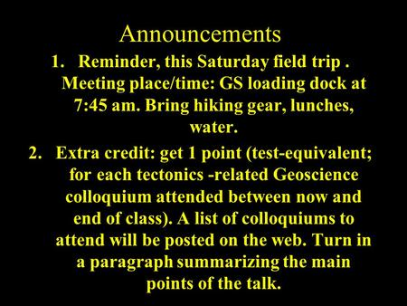 Announcements 1.Reminder, this Saturday field trip. Meeting place/time: GS loading dock at 7:45 am. Bring hiking gear, lunches, water. 2.Extra credit:
