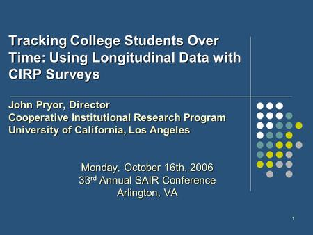 1 Tracking College Students Over Time: Using Longitudinal Data with CIRP Surveys John Pryor, Director Cooperative Institutional Research Program University.