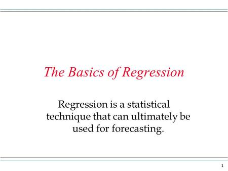 1 The Basics of Regression Regression is a statistical technique that can ultimately be used for forecasting.