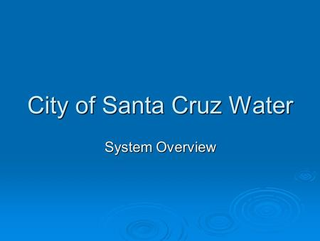 City of Santa Cruz Water System Overview. Water Service Area Characteristics   Area served: entire City, parts of Santa Cruz County, City of Capitola.