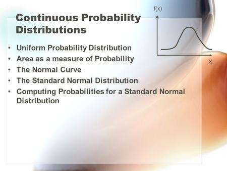 Continuous Probability Distributions Uniform Probability Distribution Area as a measure of Probability The Normal Curve The Standard Normal Distribution.