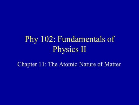 Phy 102: Fundamentals of Physics II Chapter 11: The Atomic Nature of Matter.