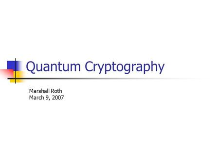 Quantum Cryptography Marshall Roth March 9, 2007.