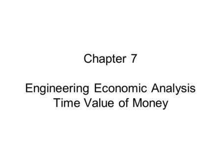 Chapter 7 Engineering Economic Analysis Time Value of Money.