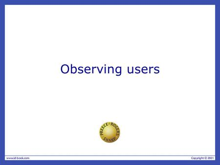 Observing users. The aims Discuss the benefits & challenges of different types of observation. Describe how to observe as an on-looker, a participant,