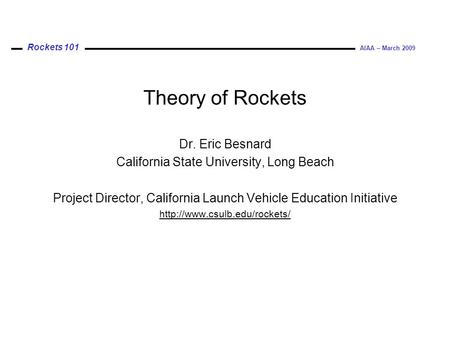 Rockets 101 AIAA – March 2009 Theory of Rockets Dr. Eric Besnard California State University, Long Beach Project Director, California Launch Vehicle Education.