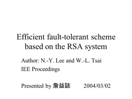Efficient fault-tolerant scheme based on the RSA system Author: N.-Y. Lee and W.-L. Tsai IEE Proceedings Presented by 詹益誌 2004/03/02.