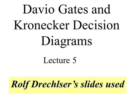 Rolf Drechlser's slides used Davio Gates and Kronecker Decision Diagrams Lecture 5.