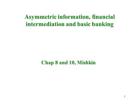 1 Asymmetric information, financial intermediation and basic banking Chap 8 and 10, Mishkin.