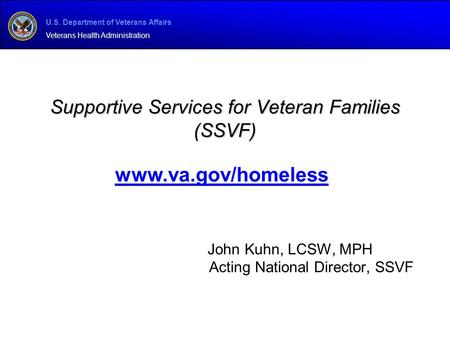 U.S. Department of Veterans Affairs Veterans Health Administration Supportive Services for Veteran Families (SSVF) John Kuhn, LCSW, MPH Acting National.