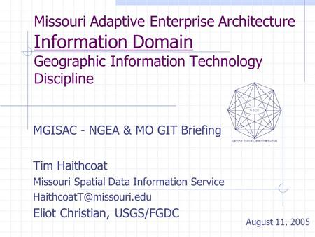 Missouri Adaptive Enterprise Architecture Information Domain Geographic Information Technology Discipline MGISAC - NGEA & MO GIT Briefing Tim Haithcoat.
