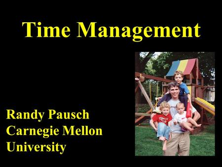 Time Management Randy Pausch Carnegie Mellon University.