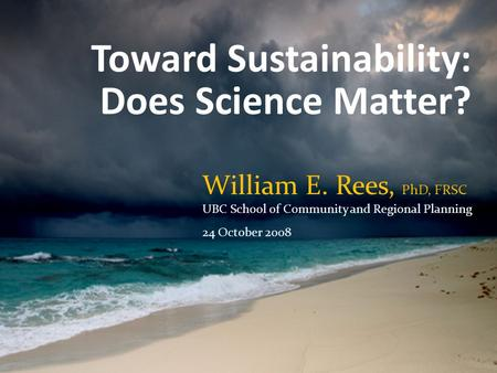 Toward Sustainability: Does Science Matter? William E. Rees, PhD, FRSC UBC School of Community and Regional Planning 24 October 2008.