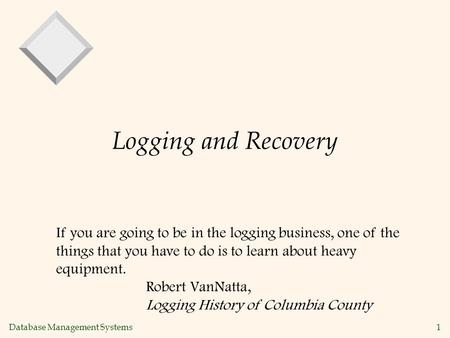 Database Management Systems 1 Logging and Recovery If you are going to be in the logging business, one of the things that you have to do is to learn about.
