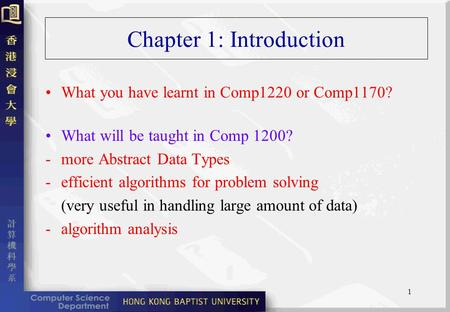 1 Chapter 1: Introduction What you have learnt in Comp1220 or Comp1170? What will be taught in Comp 1200? - more Abstract Data Types -efficient algorithms.