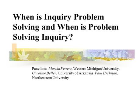 When is Inquiry Problem Solving and When is Problem Solving Inquiry? Panelists: Marcia Fetters, Western Michigan University, Caroline Beller, University.