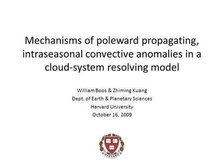 Mechanisms of poleward propagating, intraseasonal convective anomalies in a cloud-system resolving model William Boos & Zhiming Kuang Dept. of Earth &