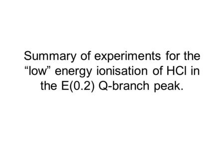 "Summary of experiments for the ""low"" energy ionisation of HCl in the E(0.2) Q-branch peak."