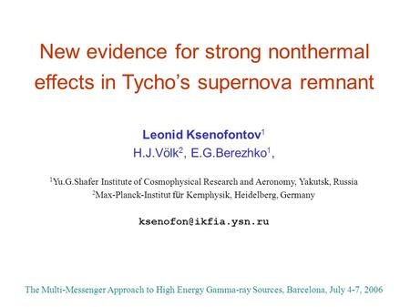 New evidence for strong nonthermal effects in Tycho's supernova remnant Leonid Ksenofontov 1 H.J.Völk 2, E.G.Berezhko 1, 1 Yu.G.Shafer Institute of Cosmophysical.