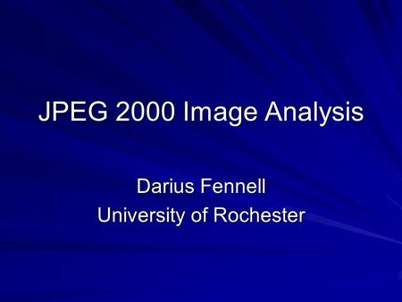 JPEG 2000 Image Analysis Darius Fennell University of Rochester.