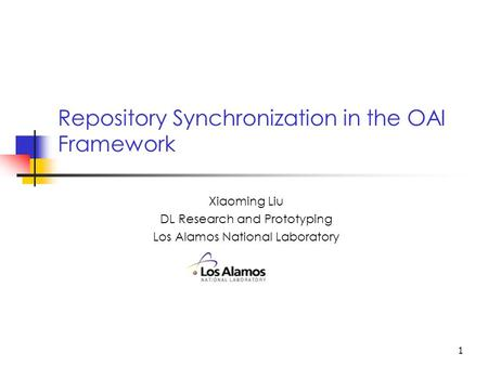 1 Repository Synchronization in the OAI Framework Xiaoming Liu DL Research and Prototyping Los Alamos National Laboratory.